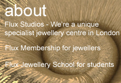 Flux Jewellery School and studio in London. We provide fun and informative jewellery courses for beginners. We provide specialist jewellery courses for experienced jewellers. We offer access to our well eqipped jewellery studio through our studio membership scheme